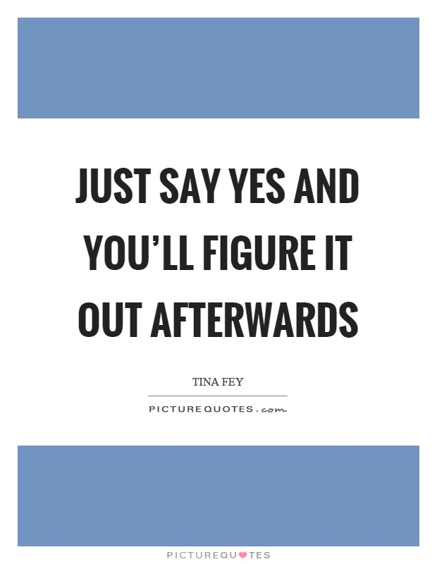 Just say yes and you'll figure it out afterwards Picture Quote #1
