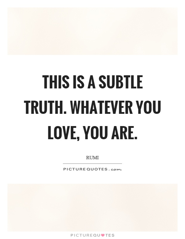 This is a subtle truth. Whatever you love, you are Picture Quote #1