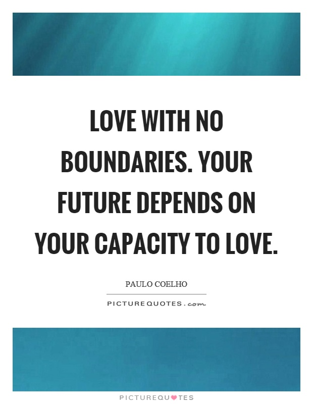 Love with no boundaries. Your future depends on your capacity to love Picture Quote #1