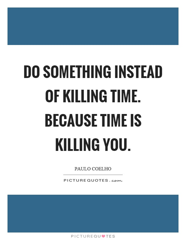 Do something instead of killing time. Because time is killing you Picture Quote #1