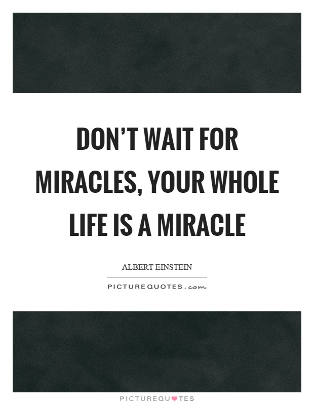 Don't wait for miracles, your whole life is a miracle Picture Quote #1