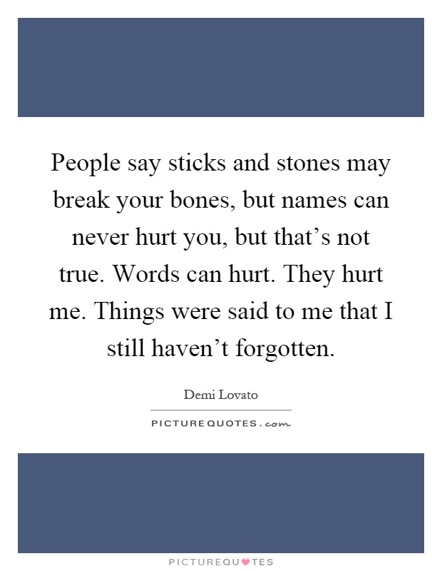 People say sticks and stones may break your bones, but names can never hurt you, but that's not true. Words can hurt. They hurt me. Things were said to me that I still haven't forgotten Picture Quote #1