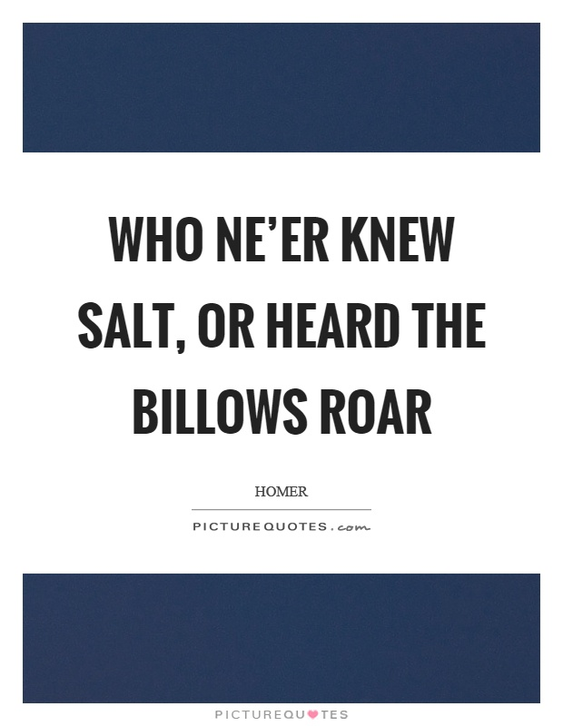 Who ne'er knew salt, or heard the billows roar Picture Quote #1