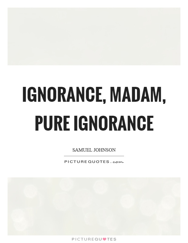 Ignorance, madam, pure ignorance | Picture Quotes