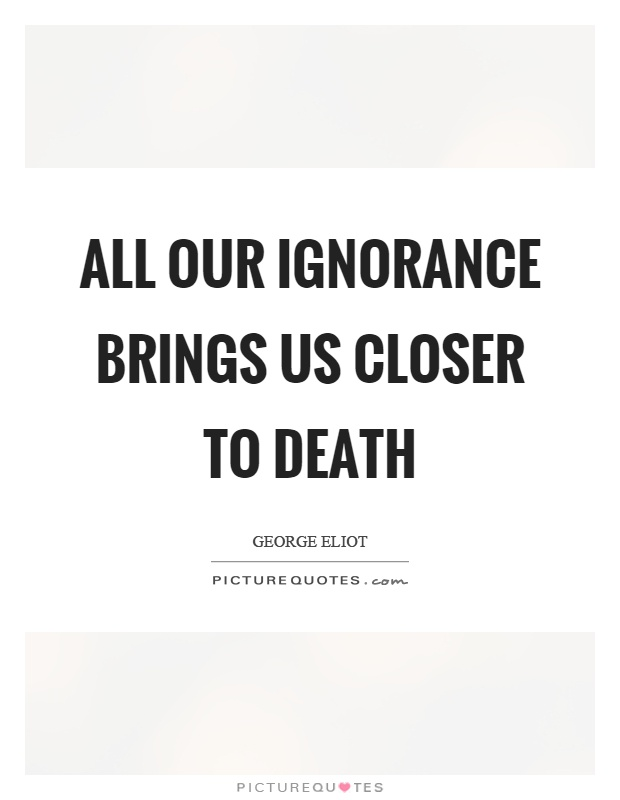 All our ignorance brings us closer to death Picture Quote #1