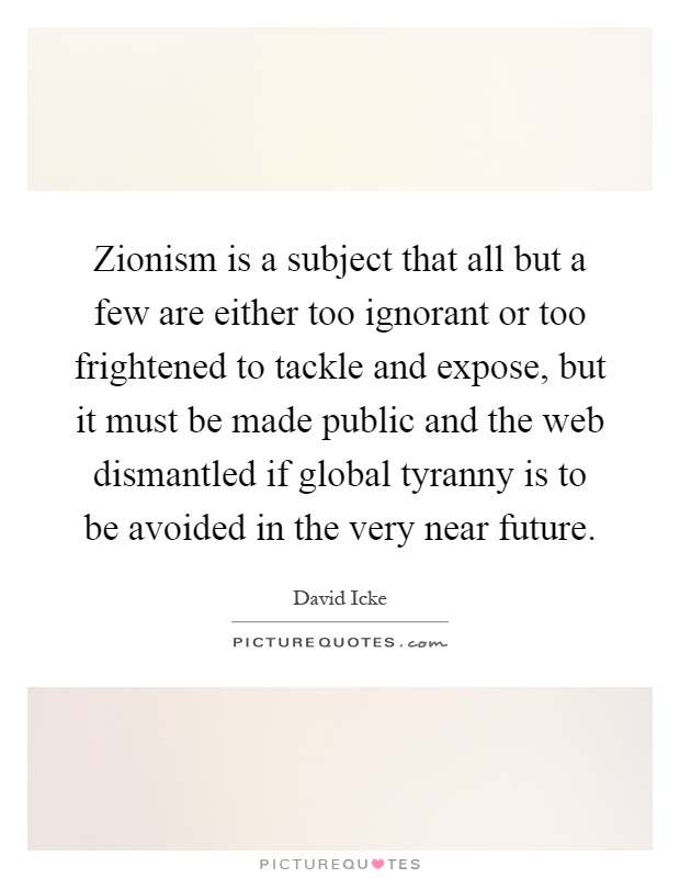 Zionism is a subject that all but a few are either too ignorant or too frightened to tackle and expose, but it must be made public and the web dismantled if global tyranny is to be avoided in the very near future Picture Quote #1
