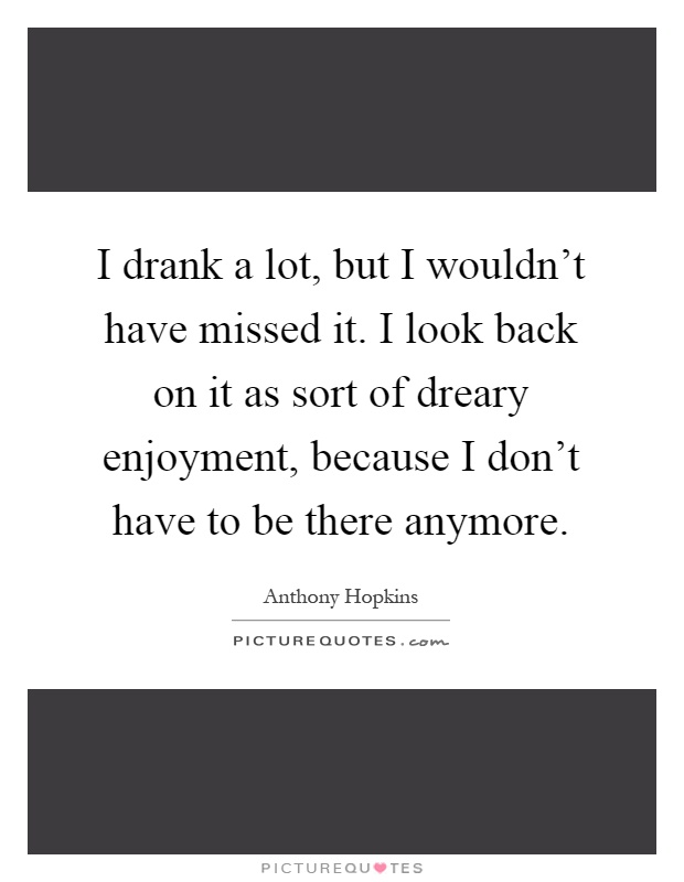 I drank a lot, but I wouldn't have missed it. I look back on it as sort of dreary enjoyment, because I don't have to be there anymore Picture Quote #1