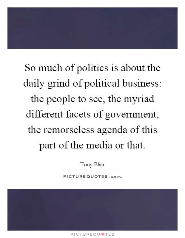 So much of politics is about the daily grind of political business: the people to see, the myriad different facets of government, the remorseless agenda of this part of the media or that Picture Quote #1