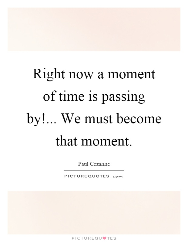 Right now a moment of time is passing by!... We must become that moment Picture Quote #1