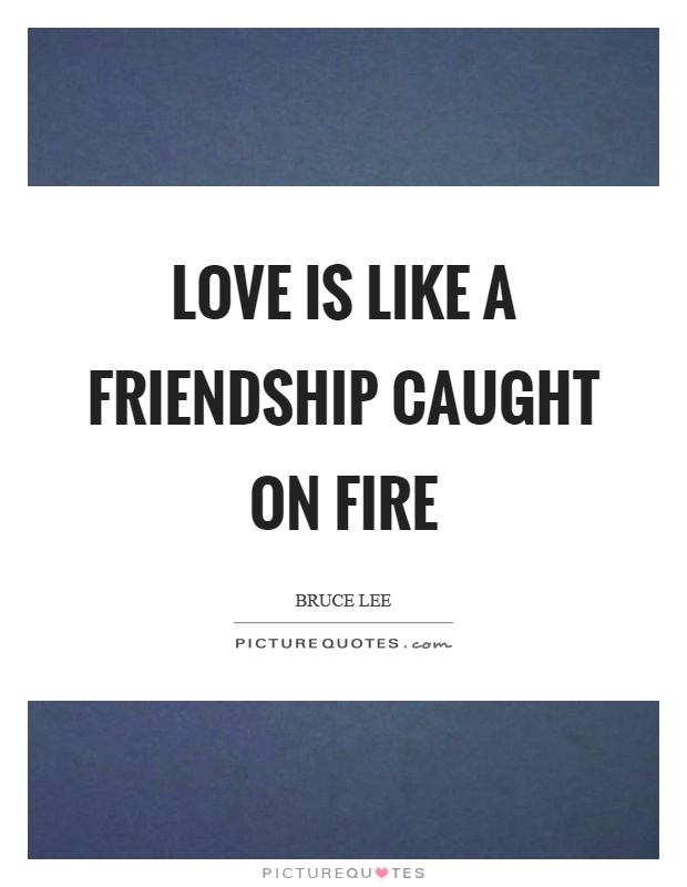Love is like a friendship caught on fire Picture Quote #1