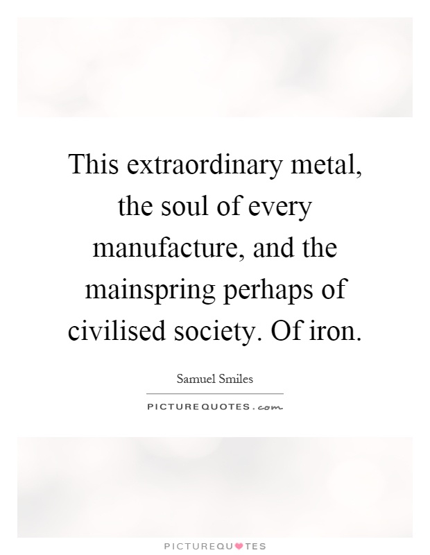 This extraordinary metal, the soul of every manufacture, and the mainspring perhaps of civilised society. Of iron Picture Quote #1