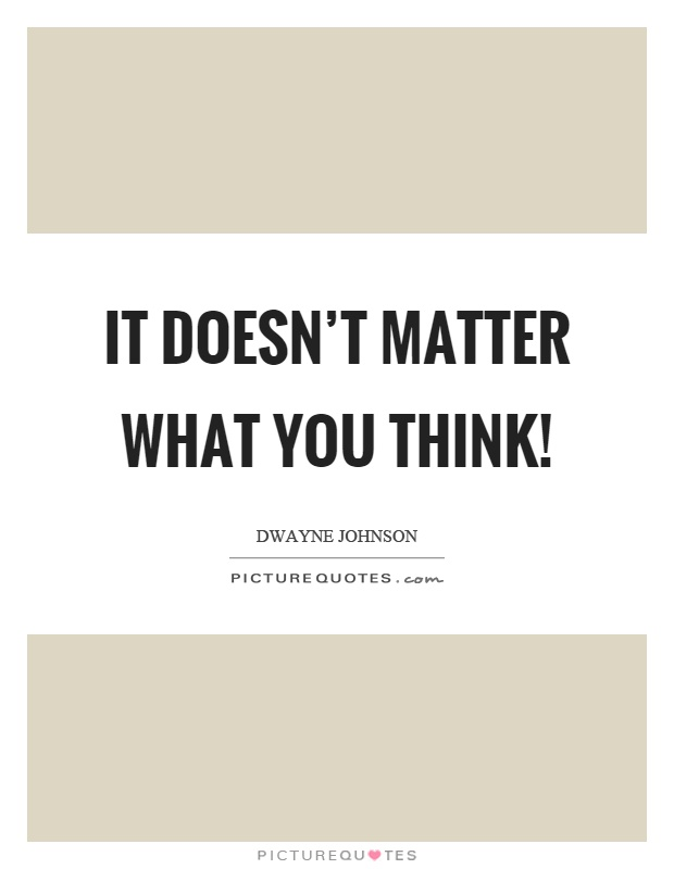 It doesn't matter what you think! Picture Quote #1