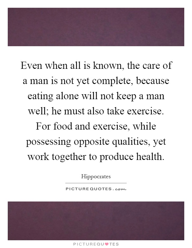 Even when all is known, the care of a man is not yet complete, because eating alone will not keep a man well; he must also take exercise. For food and exercise, while possessing opposite qualities, yet work together to produce health Picture Quote #1