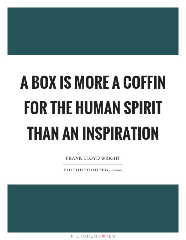 A box is more a coffin for the human spirit than an inspiration Picture Quote #1