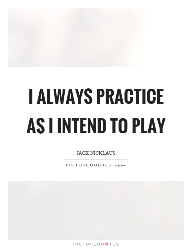 I always practice as I intend to play Picture Quote #1