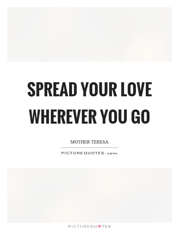 Spread your love wherever you go Picture Quote #1