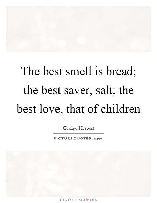 The best smell is bread; the best saver, salt; the best love, that of children Picture Quote #1