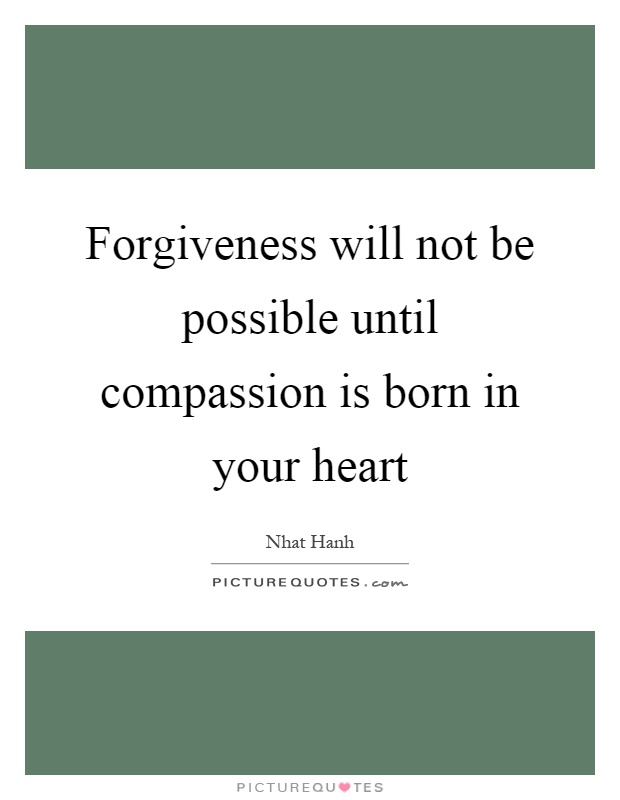 Forgiveness will not be possible until compassion is born in your heart Picture Quote #1