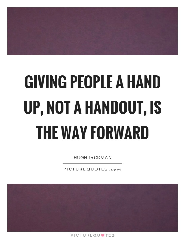 Giving people a hand up, not a handout, is the way forward Picture Quote #1
