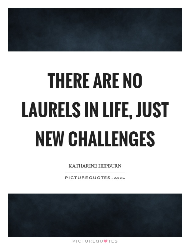 There are no laurels in life, just new challenges Picture Quote #1