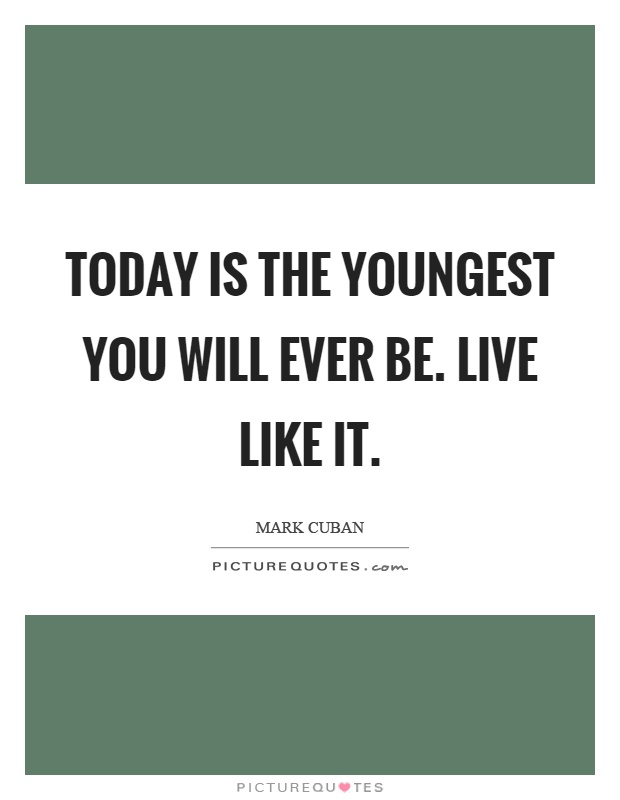 Today is the youngest you will ever be. Live like it Picture Quote #1