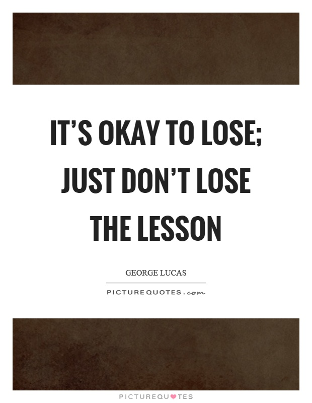 It's okay to lose; just don't lose the lesson Picture Quote #1