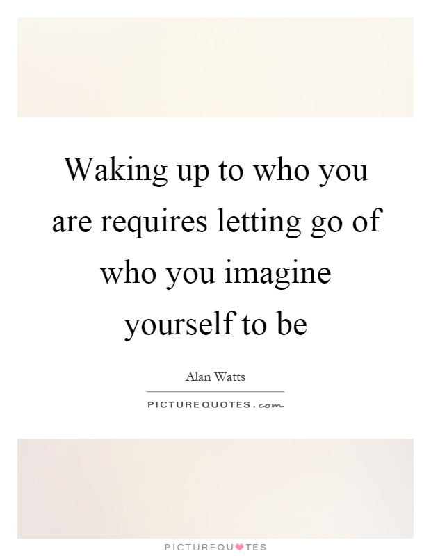 Waking up to who you are requires letting go of who you imagine yourself to be Picture Quote #1