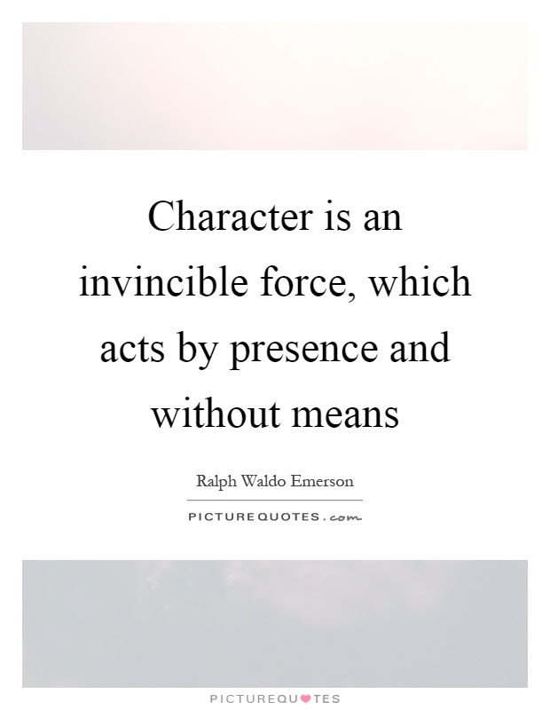 Character is an invincible force, which acts by presence and without means Picture Quote #1