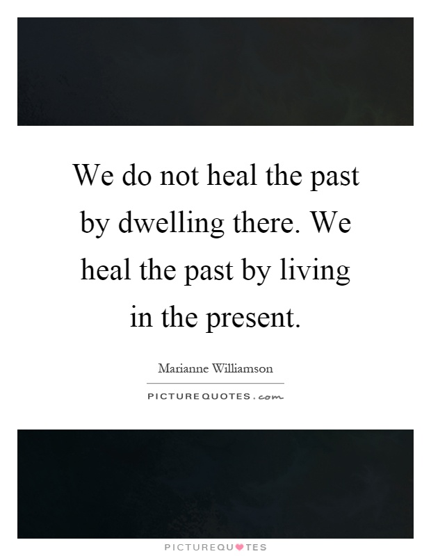 We do not heal the past by dwelling there. We heal the past by living in the present Picture Quote #1