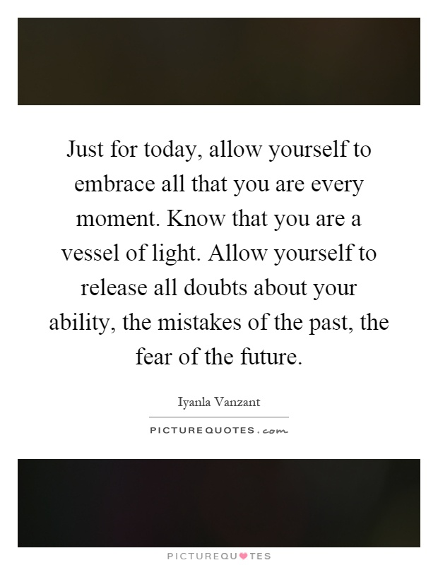 Just for today, allow yourself to embrace all that you are every moment. Know that you are a vessel of light. Allow yourself to release all doubts about your ability, the mistakes of the past, the fear of the future Picture Quote #1
