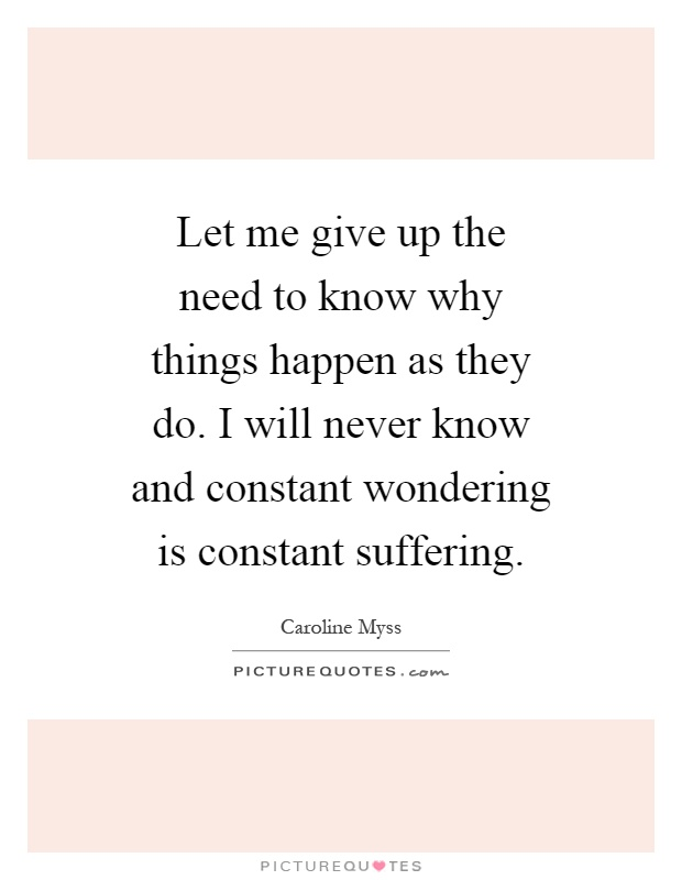 Let me give up the need to know why things happen as they do. I will never know and constant wondering is constant suffering Picture Quote #1