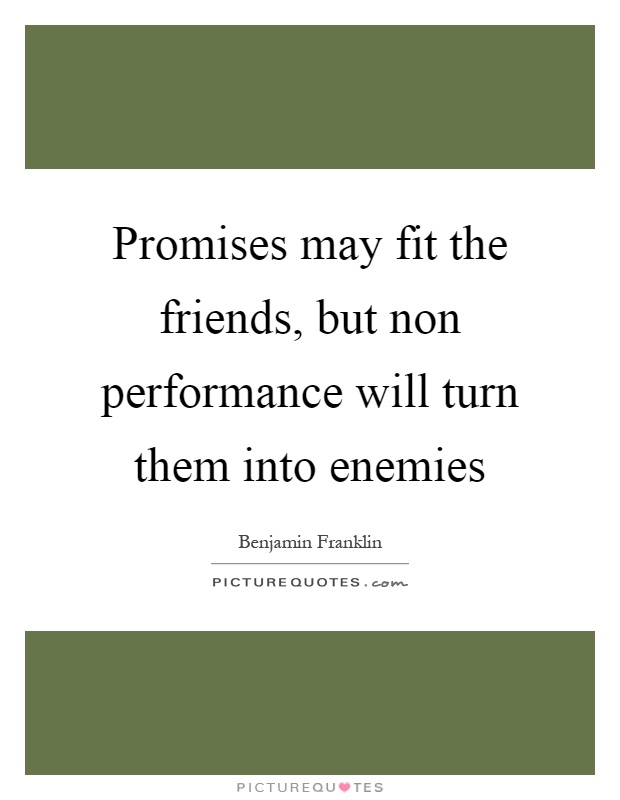 Promises may fit the friends, but non performance will turn them into enemies Picture Quote #1