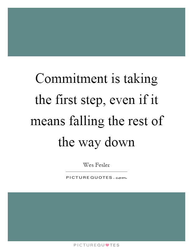 Commitment is taking the first step, even if it means falling the rest of the way down Picture Quote #1