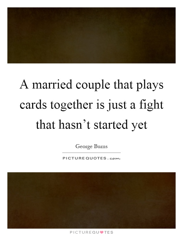 A married couple that plays cards together is just a fight that hasn't started yet Picture Quote #1
