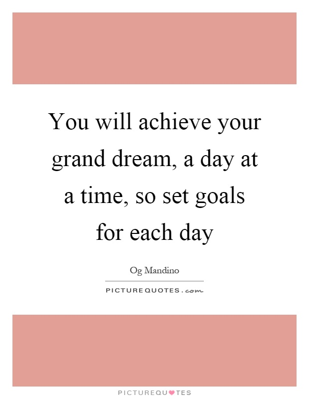 You will achieve your grand dream, a day at a time, so set goals for each day Picture Quote #1