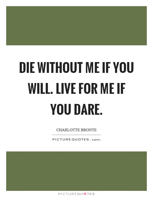 Die without me if you will. Live for me if you dare Picture Quote #1
