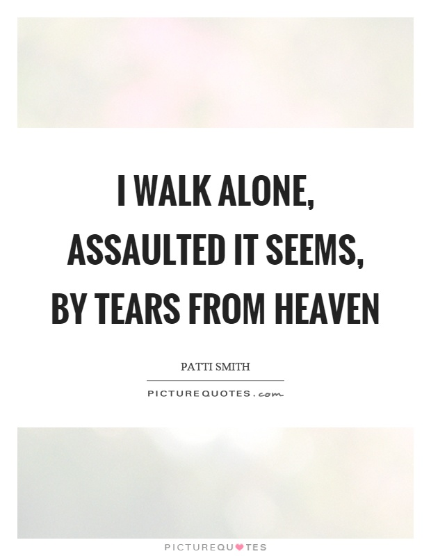 I walk alone, assaulted it seems, by tears from heaven Picture Quote #1