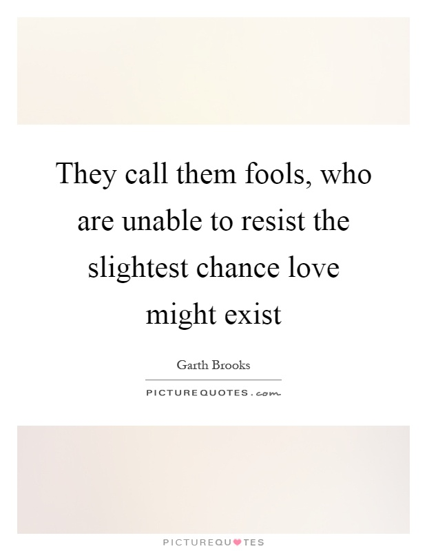 They call them fools, who are unable to resist the slightest chance love might exist Picture Quote #1