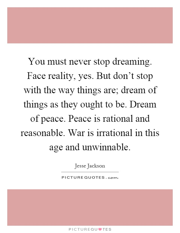 You must never stop dreaming. Face reality, yes. But don't stop with the way things are; dream of things as they ought to be. Dream of peace. Peace is rational and reasonable. War is irrational in this age and unwinnable Picture Quote #1