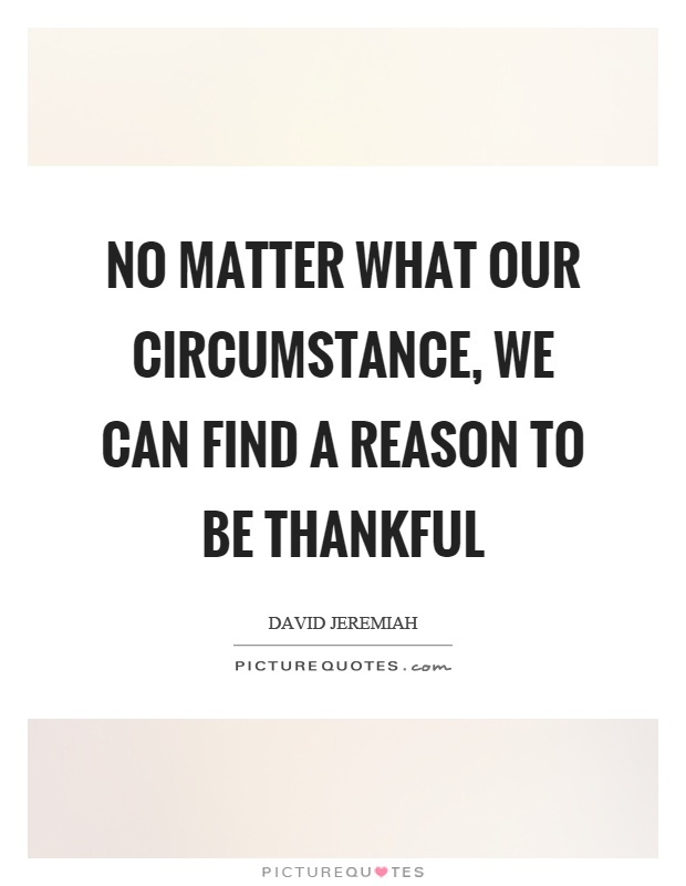 No matter what our circumstance, we can find a reason to be thankful Picture Quote #1