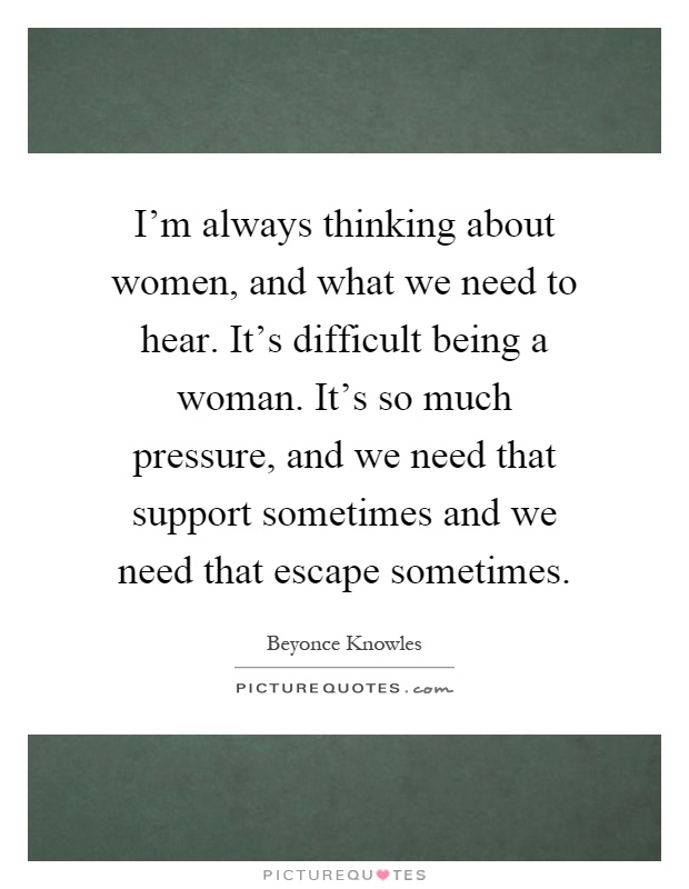 I'm always thinking about women, and what we need to hear. It's difficult being a woman. It's so much pressure, and we need that support sometimes and we need that escape sometimes Picture Quote #1