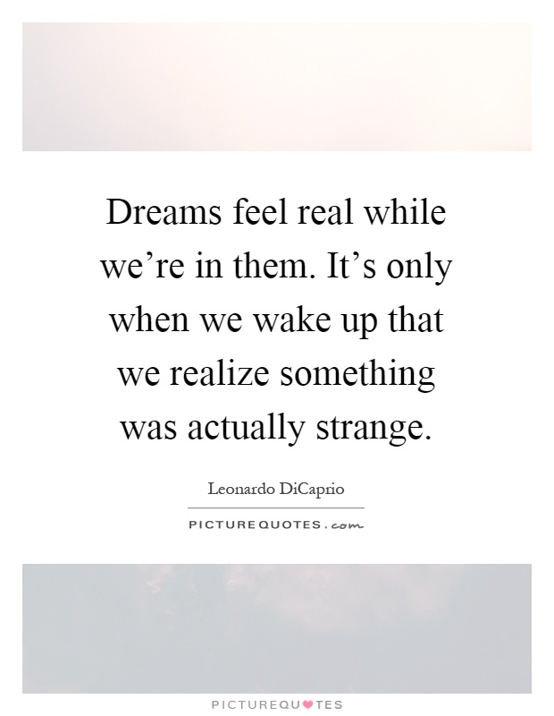 Dreams feel real while we're in them. It's only when we wake up that we realize something was actually strange Picture Quote #1