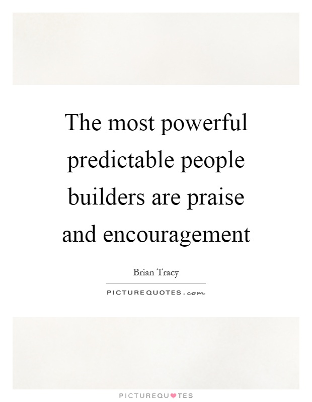 The most powerful predictable people builders are praise and encouragement Picture Quote #1