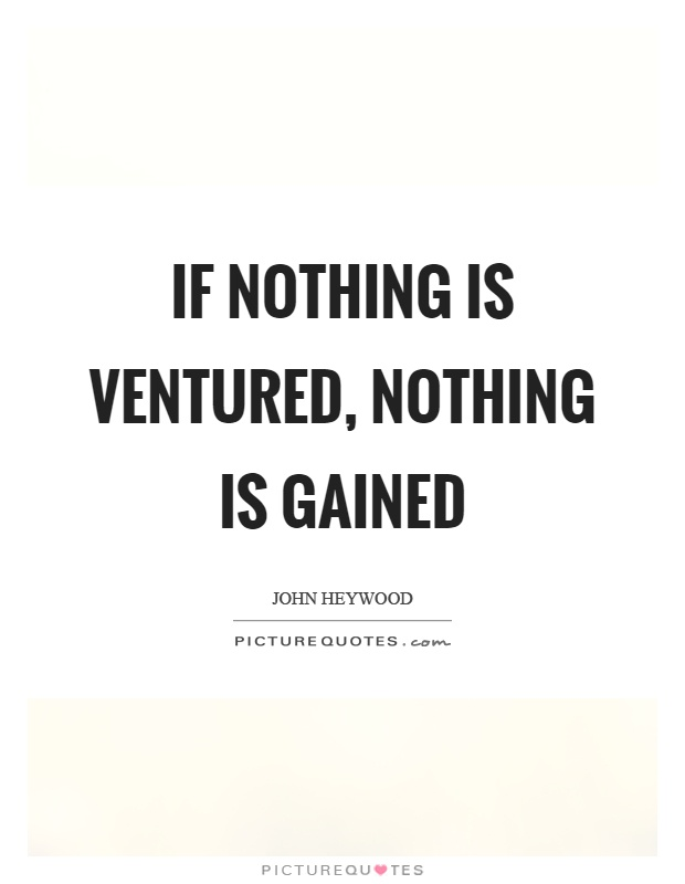 If nothing is ventured, nothing is gained Picture Quote #1