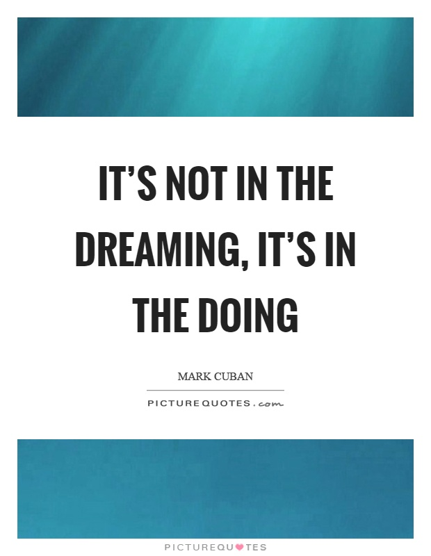 It's not in the dreaming, it's in the doing Picture Quote #1