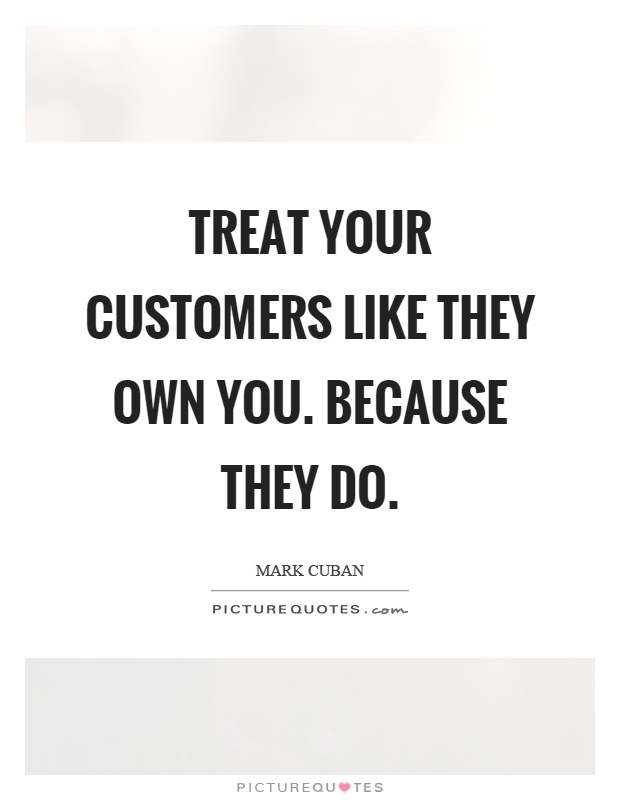 Treat your customers like they own you. Because they do Picture Quote #1