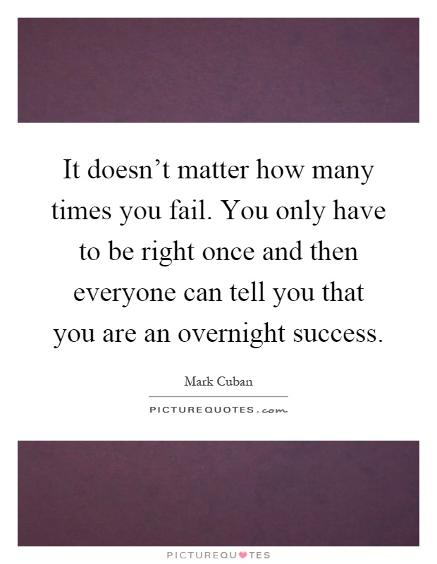 It doesn't matter how many times you fail. You only have to be right once and then everyone can tell you that you are an overnight success Picture Quote #1
