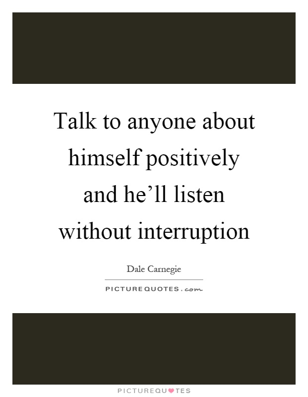 Talk to anyone about himself positively and he'll listen without interruption Picture Quote #1