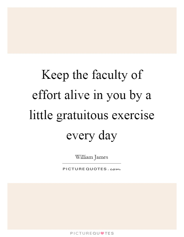 Keep the faculty of effort alive in you by a little gratuitous exercise every day Picture Quote #1