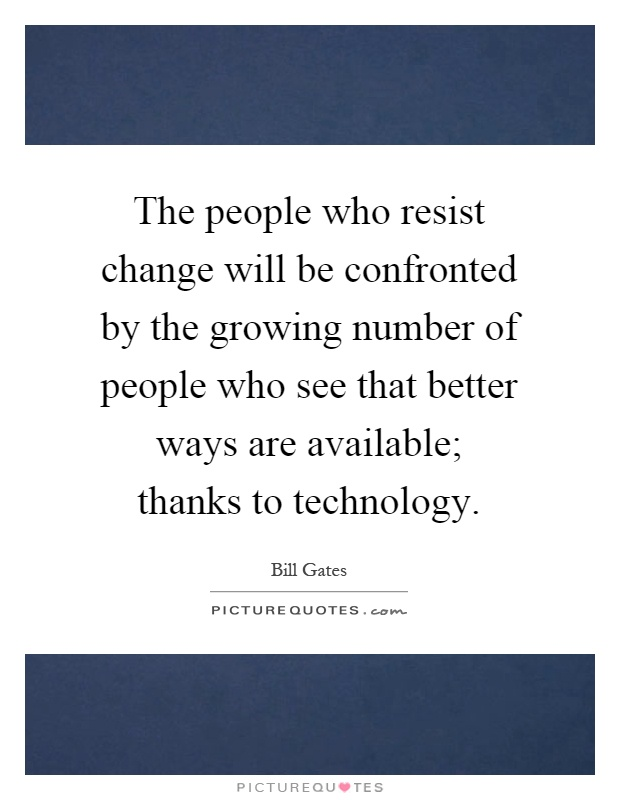The people who resist change will be confronted by the growing number of people who see that better ways are available; thanks to technology Picture Quote #1